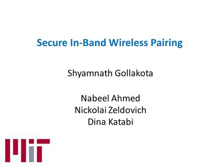 Secure In-Band Wireless Pairing Shyamnath Gollakota Nabeel Ahmed Nickolai Zeldovich Dina Katabi.
