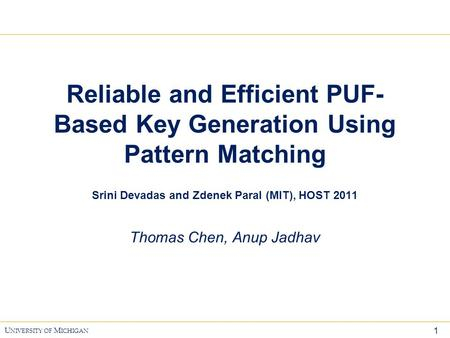 1 U NIVERSITY OF M ICHIGAN Reliable and Efficient PUF- Based Key Generation Using Pattern Matching Srini Devadas and Zdenek Paral (MIT), HOST 2011 Thomas.