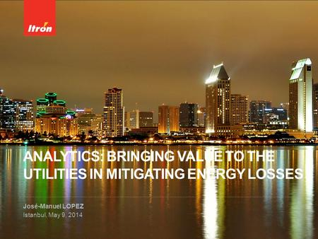 ANALYTICS: BRINGING VALUE TO THE UTILITIES IN MITIGATING ENERGY LOSSES José-Manuel LOPEZ Istanbul, May 9, 2014.