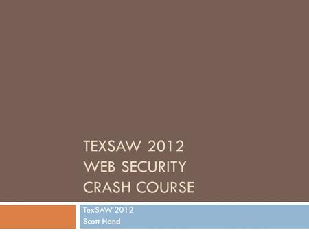 TEXSAW 2012 WEB SECURITY CRASH COURSE TexSAW 2012 Scott Hand.