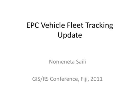 EPC Vehicle Fleet Tracking Update Nomeneta Saili GIS/RS Conference, Fiji, 2011.