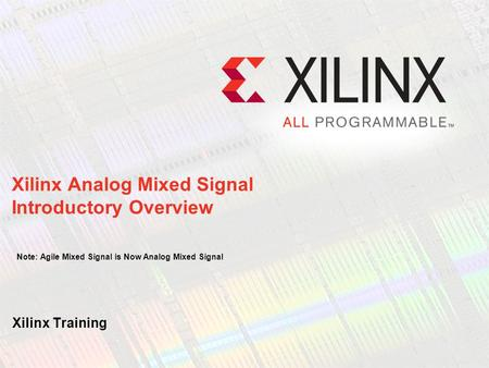 Xilinx Training Xilinx Analog Mixed Signal Introductory Overview Note: Agile Mixed Signal is Now Analog Mixed Signal.