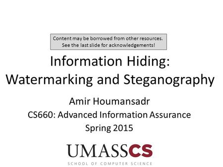 Information Hiding: Watermarking and Steganography Amir Houmansadr CS660: Advanced Information Assurance Spring 2015 Content may be borrowed from other.
