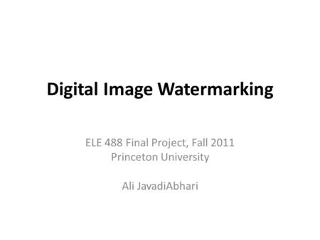 Digital Image Watermarking ELE 488 Final Project, Fall 2011 Princeton University Ali JavadiAbhari.