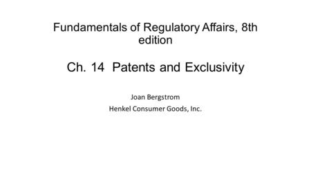 Fundamentals of Regulatory Affairs, 8th edition Ch. 14 Patents and Exclusivity Joan Bergstrom Henkel Consumer Goods, Inc.