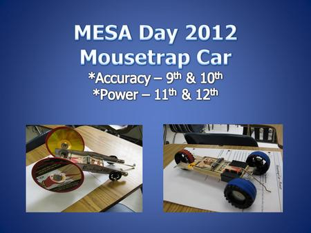  Students will build a vehicle solely powered by a standard mousetrap to :  9 th /10 th Accuracy – closest to 5 meter target  11 th /12 th Power –