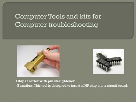 Computer Tools and kits for Computer troubleshooting Chip Inserter with pin straightener Function: This tool is designed to insert a DIP chip into a circuit.