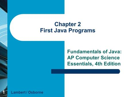 1 Chapter 2 First Java Programs Fundamentals of Java: AP Computer Science Essentials, 4th Edition Lambert / Osborne.