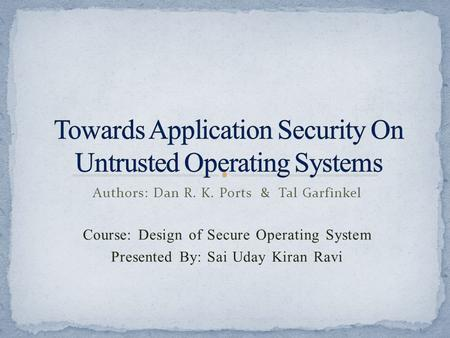 Authors: Dan R. K. Ports & Tal Garfinkel Course: Design of Secure Operating System Presented By: Sai Uday Kiran Ravi.
