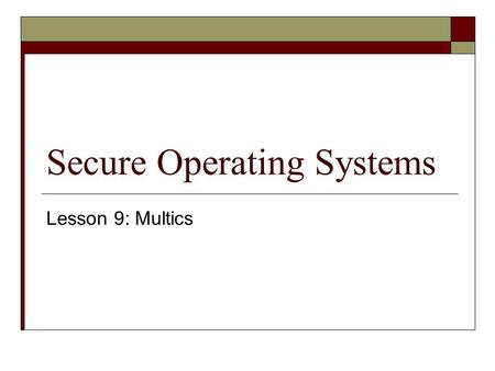 Secure Operating Systems Lesson 9: Multics. Where are we?  We now know all the background… so it's time to figure out why Dr. Ford likes Multics so very.