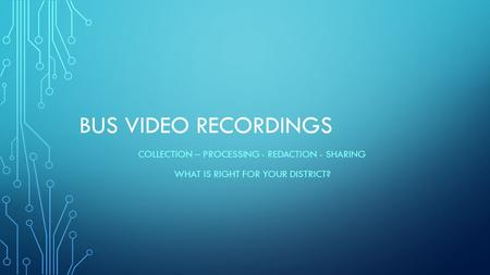 BUS VIDEO RECORDINGS COLLECTION – PROCESSING - REDACTION - SHARING WHAT IS RIGHT FOR YOUR DISTRICT?
