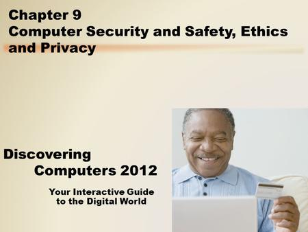 Your Interactive Guide to the Digital World Discovering Computers 2012 Chapter 9 Computer Security and Safety, Ethics and Privacy.