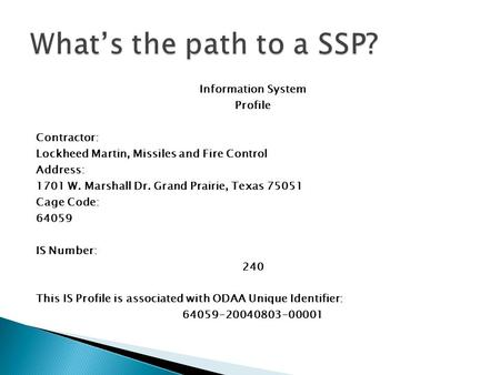 What's the path to a SSP? Information System Profile Contractor: Lockheed Martin, Missiles and Fire Control Address: 1701 W. Marshall Dr. Grand Prairie,