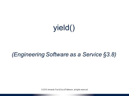 Yield() (Engineering Software as a Service §3.8) © 2013 Armando Fox & David Patterson, all rights reserved.
