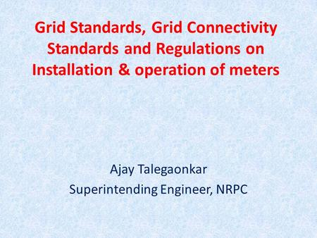 Grid Standards, Grid Connectivity Standards and Regulations on Installation & operation of meters Ajay Talegaonkar Superintending Engineer, NRPC.