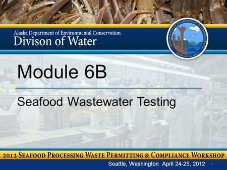 1 Module 6B Seafood Wastewater Testing Seattle, Washington April 24-25, 2012.