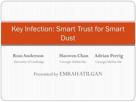 Ross Anderson Haowen Chan Adrian Perrig University of Cambridge Carnegie Mellon Uni.Carnegie Mellon Uni. Presented by EMRAH ATILGAN Key Infection: Smart.