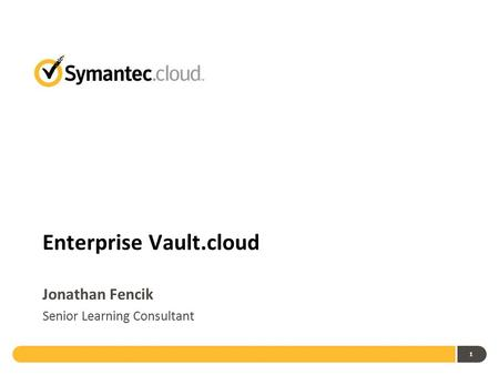 1 Enterprise Vault.cloud Jonathan Fencik Senior Learning Consultant.