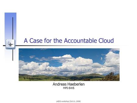 LADIS workshop (Oct 11, 2009) A Case for the Accountable Cloud Andreas Haeberlen MPI-SWS.
