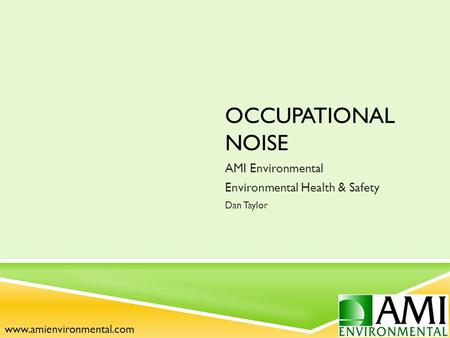 OCCUPATIONAL NOISE AMI Environmental Environmental Health & Safety Dan Taylor www.amienvironmental.com.