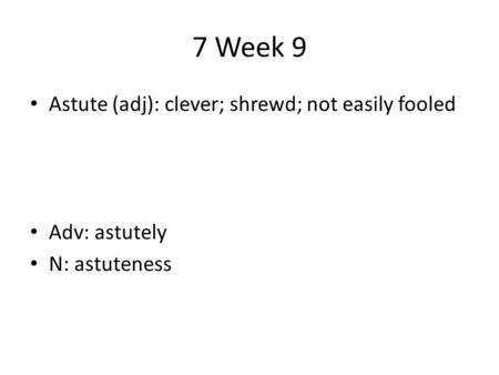 7 Week 9 Astute (adj): clever; shrewd; not easily fooled Adv: astutely N: astuteness.