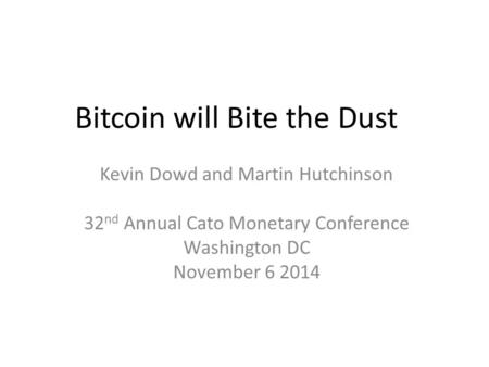 Bitcoin will Bite the Dust Kevin Dowd and Martin Hutchinson 32 nd Annual Cato Monetary Conference Washington DC November 6 2014.