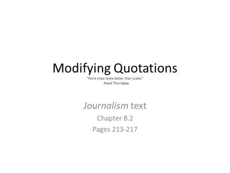 "Modifying Quotations ""Paint chips taste better than scabs."" - Reed Thorndyke Journalism text Chapter 8.2 Pages 213-217."