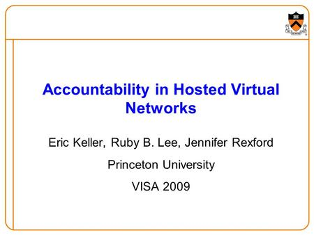 Accountability in Hosted Virtual Networks Eric Keller, Ruby B. Lee, Jennifer Rexford Princeton University VISA 2009.