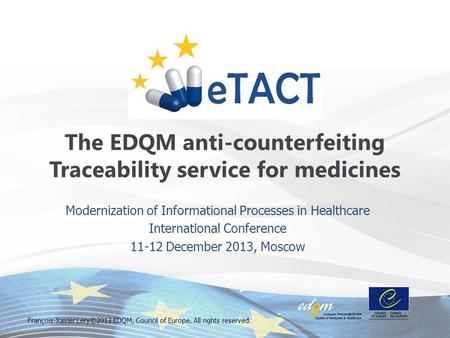 Modernization of Informational Processes in Healthcare International Conference 11-12 December 2013, Moscow The EDQM anti-counterfeiting Traceability service.