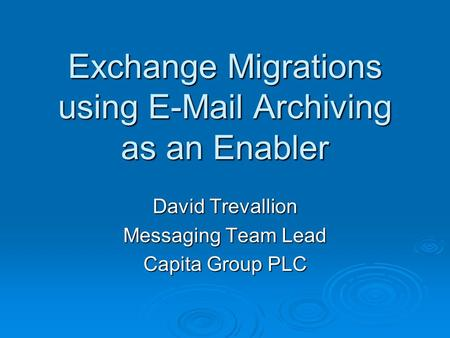 Exchange Migrations using E-Mail Archiving as an Enabler David Trevallion Messaging Team Lead Capita Group PLC.