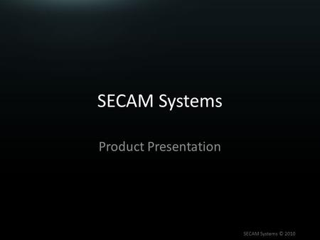 SECAM Systems Product Presentation SECAM Systems © 2010.