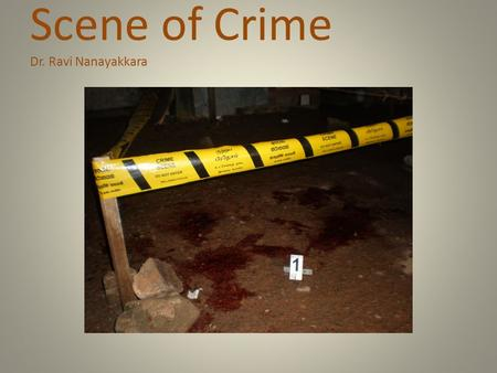 Scene of Crime Dr. Ravi Nanayakkara. Contents Definition of a scene of crime Legal authority and relevant sections of CPC Preparation for the scene Duties.