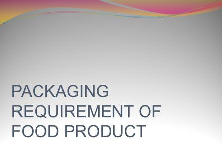 PACKAGING REQUIREMENT OF FOOD PRODUCT. CONTENT INTRODUCTION FUNCTION OF FOOD PACKAGING MAIN PACKAGING MATERIALS DESINGING OF FOOD PACKAGING PACKAGING.