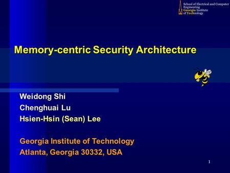 1 Memory-centric Security Architecture Weidong Shi Chenghuai Lu Hsien-Hsin (Sean) Lee Georgia Institute of Technology Atlanta, Georgia 30332, USA.
