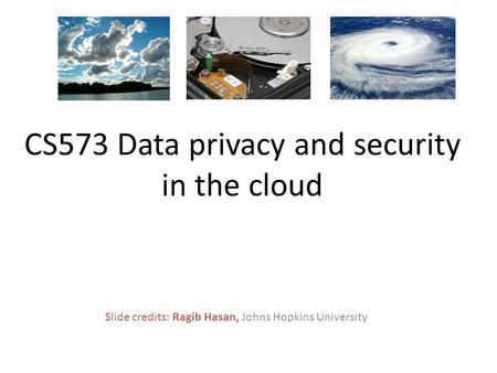 Slide credits: Ragib Hasan, Johns Hopkins University CS573 Data privacy and security in the cloud.