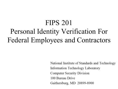 FIPS 201 Personal Identity Verification For Federal Employees and Contractors National Institute of Standards and Technology Information Technology Laboratory.