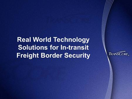 Real World Technology Solutions for In-transit Freight Border Security.