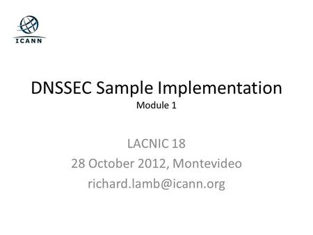 DNSSEC Sample Implementation Module 1 LACNIC 18 28 October 2012, Montevideo