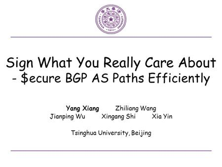 Sign What You Really Care About - $ecure BGP AS Paths Efficiently Yang Xiang Zhiliang Wang Jianping Wu Xingang Shi Xia Yin Tsinghua University, Beijing.