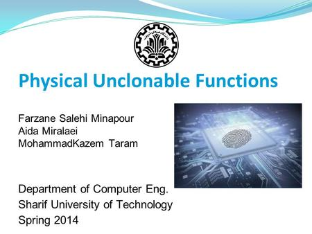 Physical Unclonable Functions Farzane Salehi Minapour Aida Miralaei MohammadKazem Taram Department of Computer Eng. Sharif University of Technology Spring.