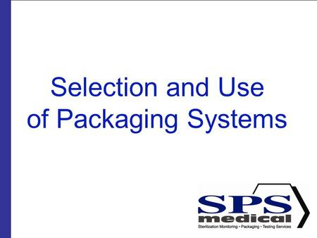 Selection and Use of Packaging Systems. Presented by SPSmedical Largest sterilizer testing Lab in North America with over 50 sterilizers Develop and market.