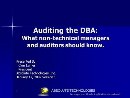 1 Auditing the DBA: What non-technical managers and auditors should know. Presented By Cam Larner Cam Larner President President Absolute Technologies,