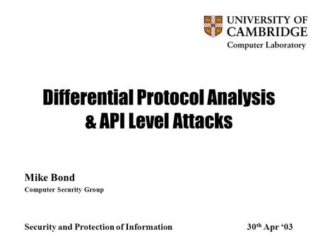 Differential Protocol Analysis & API Level Attacks Mike Bond Computer Security Group Security and Protection of Information30 th Apr '03.