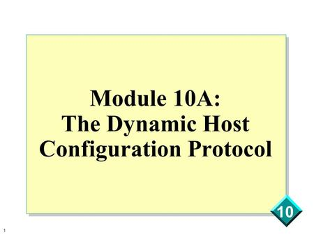 1 10 Module 10A: The Dynamic Host Configuration Protocol.
