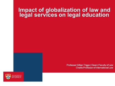 Impact of globalization of law and legal services on legal education Professor Gillian Triggs | Dean | Faculty of Law Challis Professor of International.