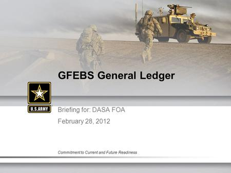 Commitment to Current and Future Readiness Briefing for: DASA FOA February 28, 2012 GFEBS General Ledger.