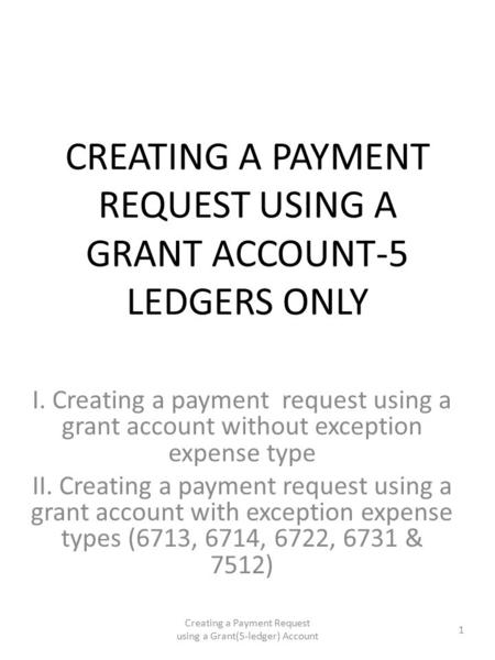 CREATING A PAYMENT REQUEST USING A GRANT ACCOUNT-5 LEDGERS ONLY I. Creating a payment request using a grant account without exception expense type II.