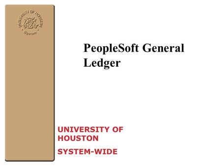 PeopleSoft General Ledger UNIVERSITY OF HOUSTON SYSTEM-WIDE.