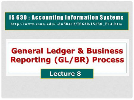IS 630 : Accounting Information Systems  General Ledger & Business Reporting (GL/BR) Process Lecture 8.