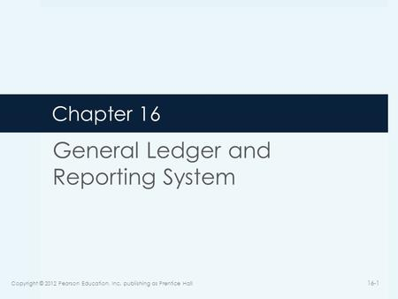 Chapter 16 General Ledger and Reporting System Copyright © 2012 Pearson Education, Inc. publishing as Prentice Hall 16-1.